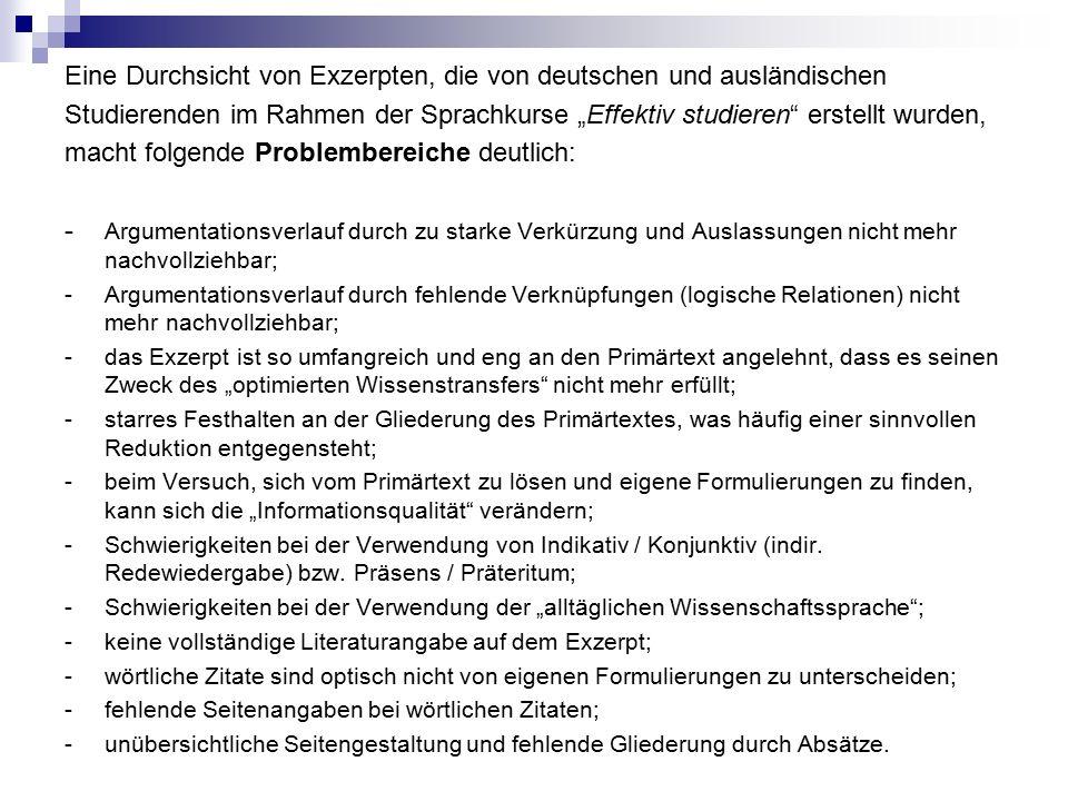 """Eine Durchsicht von Exzerpten, die von deutschen und ausländischen Studierenden im Rahmen der Sprachkurse """"Effektiv studieren erstellt wurden, macht folgende Problembereiche deutlich: - Argumentationsverlauf durch zu starke Verkürzung und Auslassungen nicht mehr nachvollziehbar; - Argumentationsverlauf durch fehlende Verknüpfungen (logische Relationen) nicht mehr nachvollziehbar; - das Exzerpt ist so umfangreich und eng an den Primärtext angelehnt, dass es seinen Zweck des """"optimierten Wissenstransfers nicht mehr erfüllt; - starres Festhalten an der Gliederung des Primärtextes, was häufig einer sinnvollen Reduktion entgegensteht; - beim Versuch, sich vom Primärtext zu lösen und eigene Formulierungen zu finden, kann sich die """"Informationsqualität verändern; - Schwierigkeiten bei der Verwendung von Indikativ / Konjunktiv (indir."""