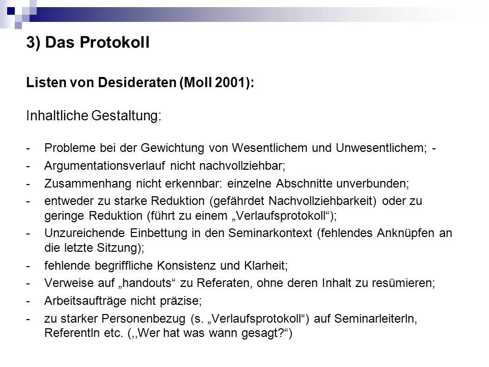 """3) Das Protokoll Listen von Desideraten (Moll 2001): Inhaltliche Gestaltung: -Probleme bei der Gewichtung von Wesentlichem und Unwesentlichem; - -Argumentationsverlauf nicht nachvollziehbar; -Zusammenhang nicht erkennbar: einzelne Abschnitte unverbunden; -entweder zu starke Reduktion (gefährdet Nachvollziehbarkeit) oder zu geringe Reduktion (führt zu einem """"Verlaufsprotokoll ); -Unzureichende Einbettung in den Seminarkontext (fehlendes Anknüpfen an die letzte Sitzung); -fehlende begriffliche Konsistenz und Klarheit; -Verweise auf """"handouts zu Referaten, ohne deren Inhalt zu resümieren; - Arbeitsaufträge nicht präzise; - zu starker Personenbezug (s."""
