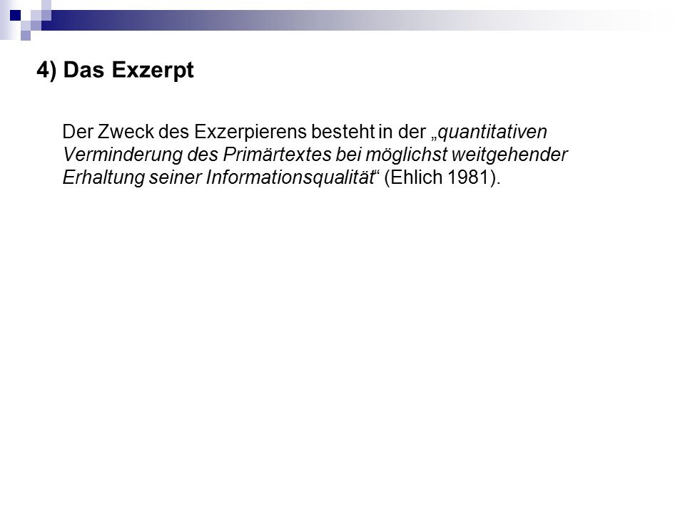 """4) Das Exzerpt Der Zweck des Exzerpierens besteht in der """"quantitativen Verminderung des Primärtextes bei möglichst weitgehender Erhaltung seiner Informationsqualität (Ehlich 1981)."""