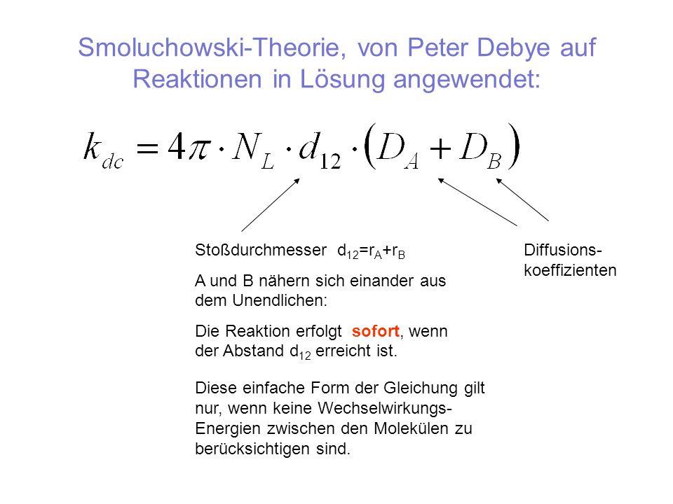 Smoluchowski-Theorie, von Peter Debye auf Reaktionen in Lösung angewendet: Stoßdurchmesser d 12 =r A +r B A und B nähern sich einander aus dem Unendli
