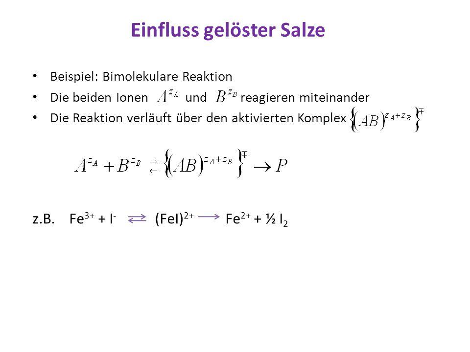 Einfluss gelöster Salze Beispiel: Bimolekulare Reaktion Die beiden Ionen und reagieren miteinander Die Reaktion verläuft über den aktivierten Komplex