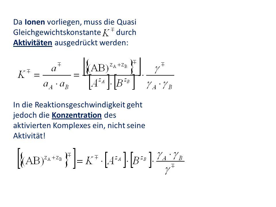 Da Ionen vorliegen, muss die Quasi Gleichgewichtskonstante durch Aktivitäten ausgedrückt werden: In die Reaktionsgeschwindigkeit geht jedoch die Konze