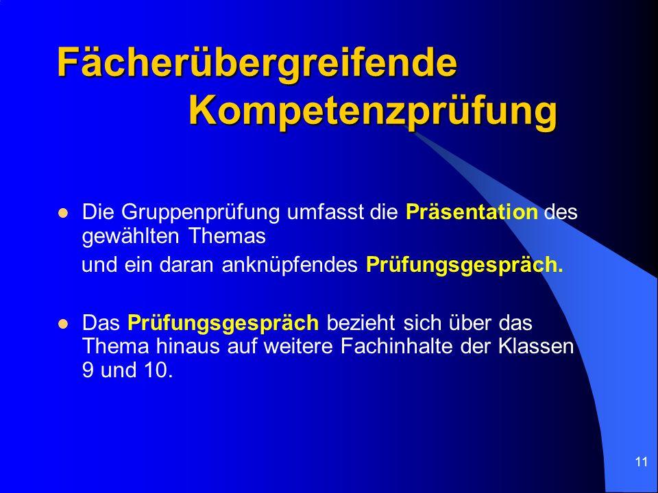 11 Fächerübergreifende Kompetenzprüfung Die Gruppenprüfung umfasst die Präsentation des gewählten Themas und ein daran anknüpfendes Prüfungsgespräch.