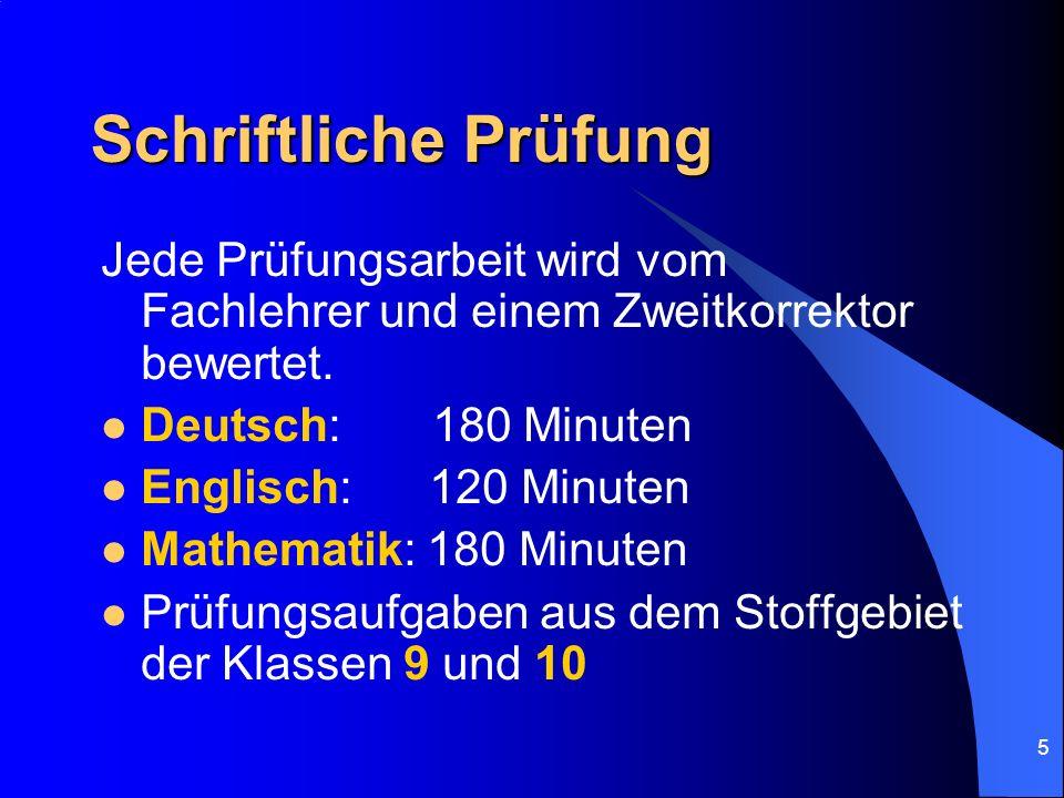 5 Schriftliche Prüfung Jede Prüfungsarbeit wird vom Fachlehrer und einem Zweitkorrektor bewertet. Deutsch: 180 Minuten Englisch: 120 Minuten Mathemati