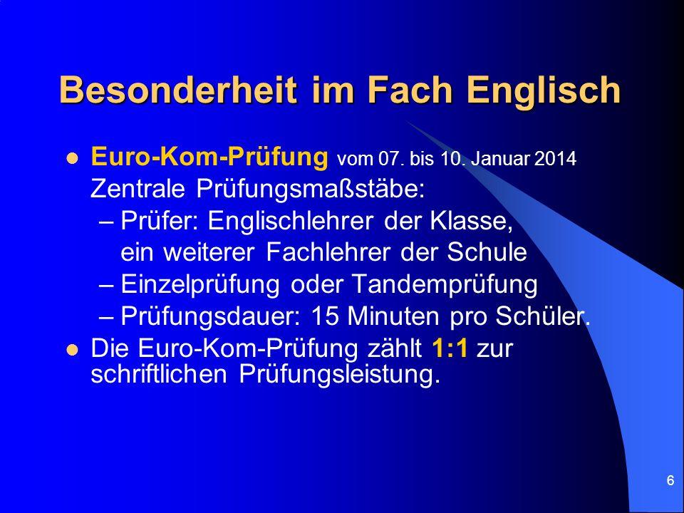 6 Besonderheit im Fach Englisch Euro-Kom-Prüfung vom 07. bis 10. Januar 2014 Zentrale Prüfungsmaßstäbe: –Prüfer: Englischlehrer der Klasse, ein weiter