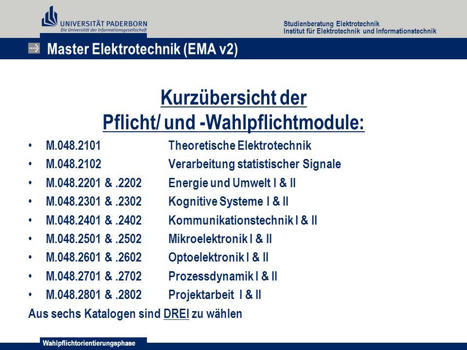 Wahlpflichtorientierungsphase Studienberatung Elektrotechnik Institut für Elektrotechnik und Informationstechnik Kurzübersicht der Pflicht/ und -Wahlpflichtmodule: M.048.2101Theoretische Elektrotechnik M.048.2102Verarbeitung statistischer Signale M.048.2201 &.2202Energie und Umwelt I & II M.048.2301 &.2302Kognitive Systeme I & II M.048.2401 &.2402Kommunikationstechnik I & II M.048.2501 &.2502Mikroelektronik I & II M.048.2601 &.2602Optoelektronik I & II M.048.2701 &.2702Prozessdynamik I & II M.048.2801 &.2802Projektarbeit I & II Aus sechs Katalogen sind DREI zu wählen Master Elektrotechnik (EMA v2)