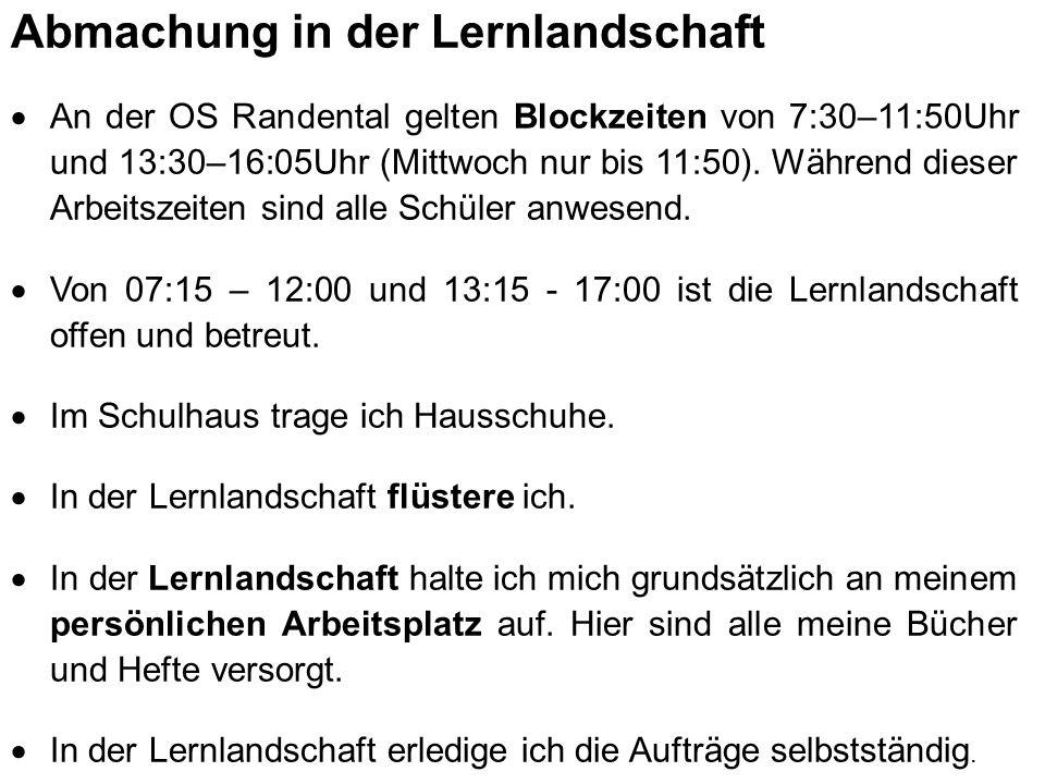 Abmachung in der Lernlandschaft  An der OS Randental gelten Blockzeiten von 7:30–11:50Uhr und 13:30–16:05Uhr (Mittwoch nur bis 11:50). Während dieser