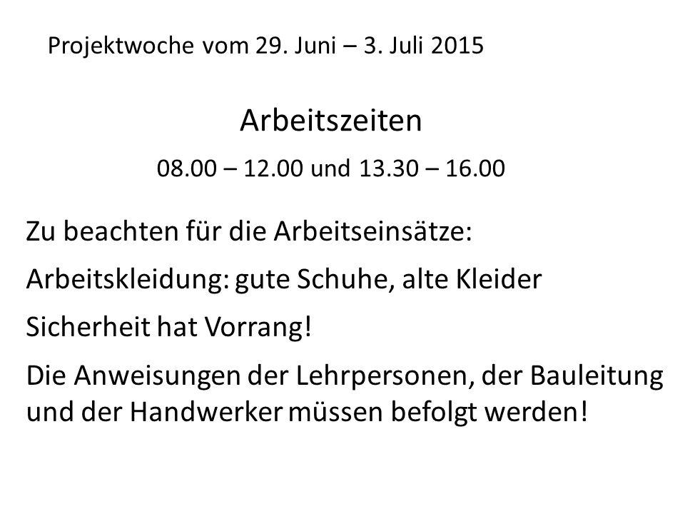 Projektwoche vom 29. Juni – 3. Juli 2015 Arbeitszeiten 08.00 – 12.00 und 13.30 – 16.00 Zu beachten für die Arbeitseinsätze: Arbeitskleidung: gute Schu