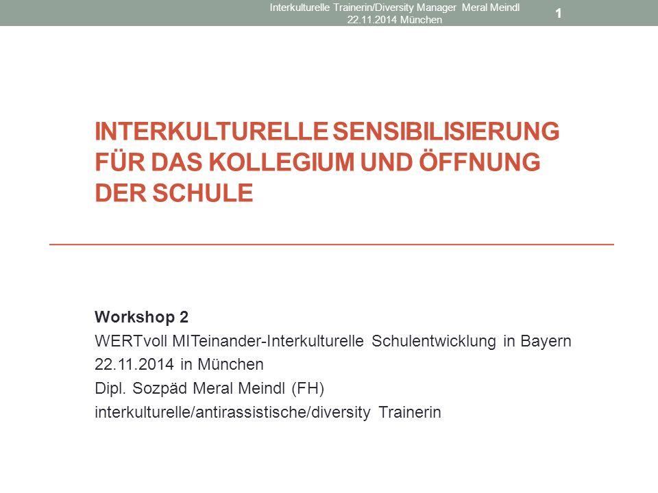 INTERKULTURELLE SENSIBILISIERUNG FÜR DAS KOLLEGIUM UND ÖFFNUNG DER SCHULE Workshop 2 WERTvoll MITeinander-Interkulturelle Schulentwicklung in Bayern 22.11.2014 in München Dipl.