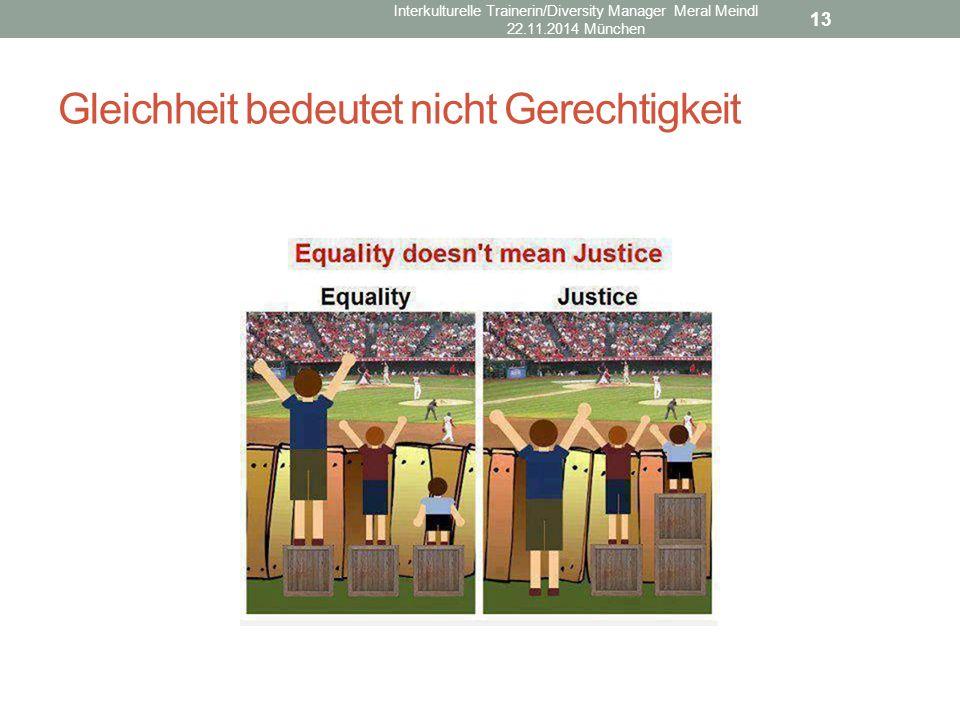 Gleichheit bedeutet nicht Gerechtigkeit 13 Interkulturelle Trainerin/Diversity Manager Meral Meindl 22.11.2014 München