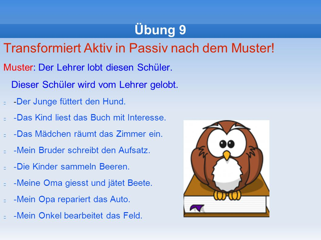 Übung 9 Transformiert Aktiv in Passiv nach dem Muster.