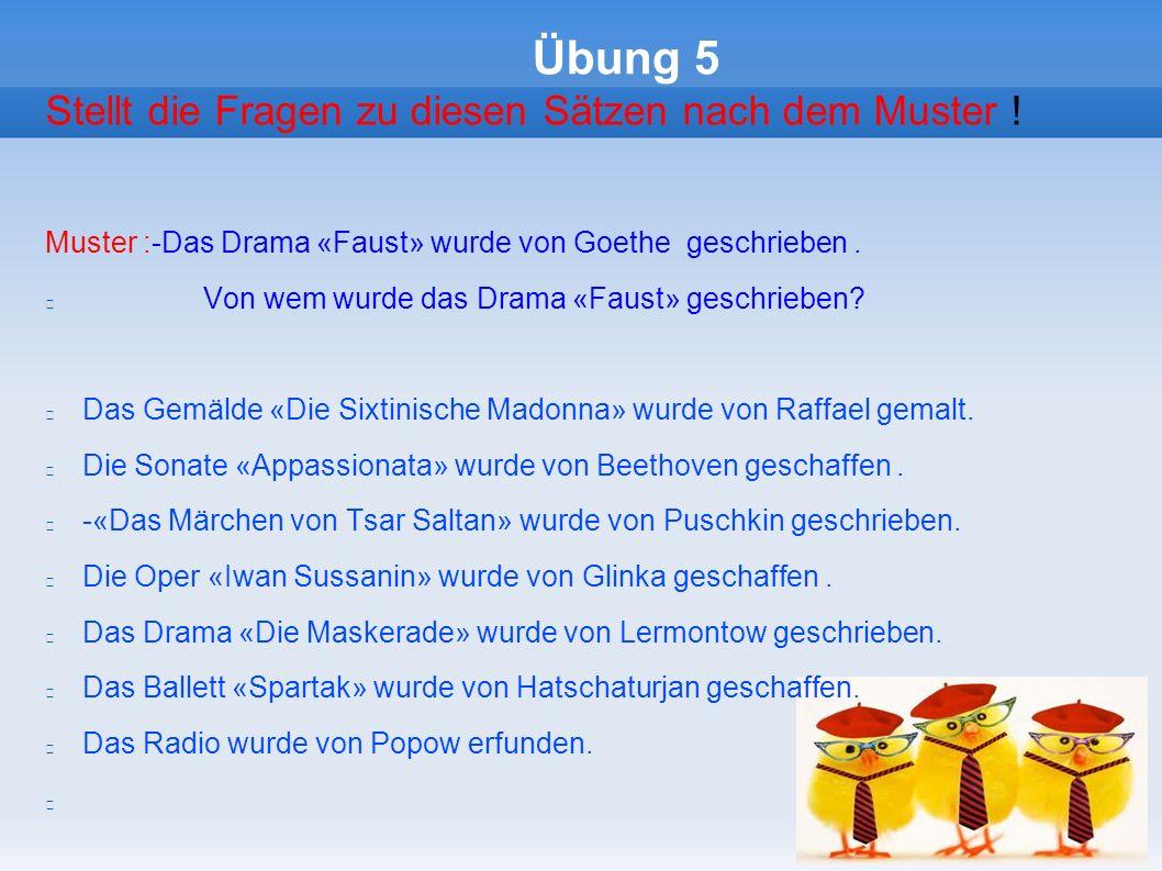 Übung 5 Stellt die Fragen zu diesen Sätzen nach dem Muster ! Muster :-Das Drama «Faust» wurde von Gоethe geschrieben. Von wem wurde das Drama «Faust»
