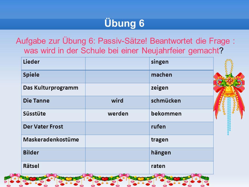 Übung 6 Aufgabe zur Übung 6: Passiv-Sätze! Beantwortet die Frage : was wird in der Schule bei einer Neujahrfeier gemacht? Lieder singen Spiele machen
