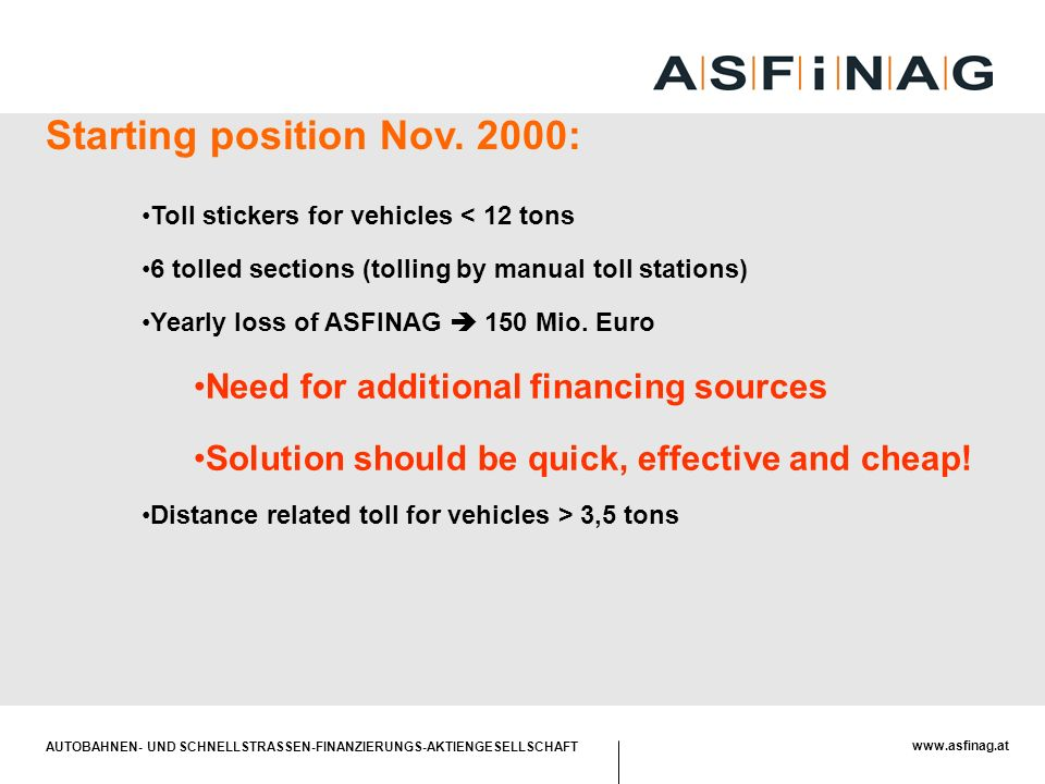 AUTOBAHNEN- UND SCHNELLSTRASSEN-FINANZIERUNGS-AKTIENGESELLSCHAFT www.asfinag.at The main objects of the project Operation of a system which allows levying road tolls –on all vehicles with maximum weight of more than 3,5 tonnes –for use of primary road network (appr.
