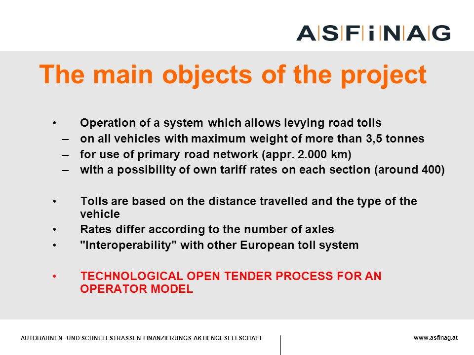 AUTOBAHNEN- UND SCHNELLSTRASSEN-FINANZIERUNGS-AKTIENGESELLSCHAFT   The main objects of the project Operation of a system which allows levying road tolls –on all vehicles with maximum weight of more than 3,5 tonnes –for use of primary road network (appr.