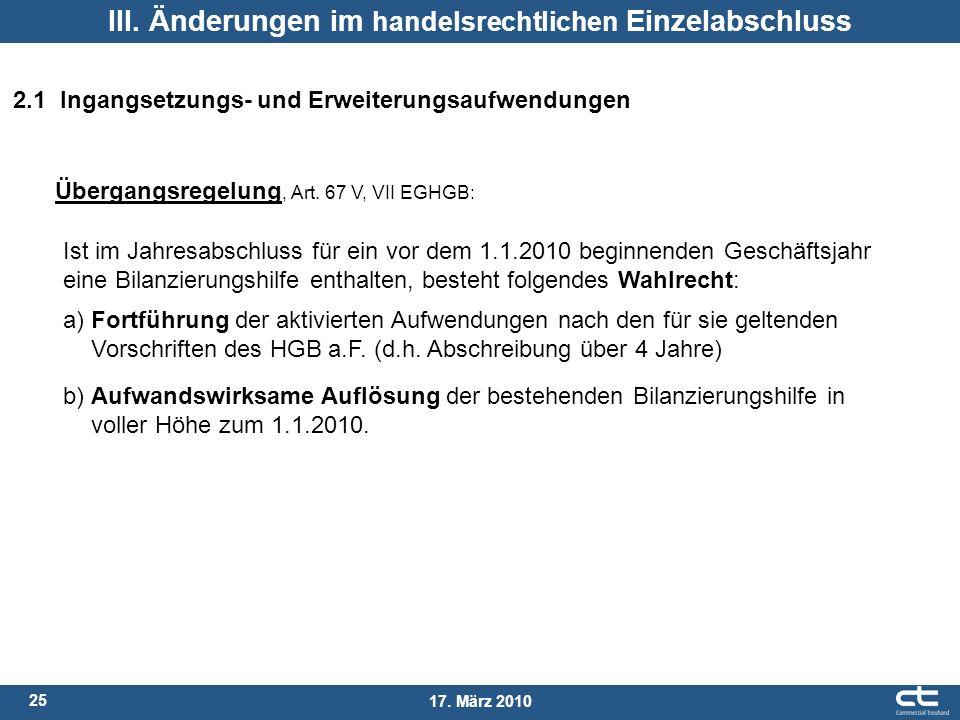 25 17. März 2010 III. Änderungen im handelsrechtlichen Einzelabschluss 2.1 Ingangsetzungs- und Erweiterungsaufwendungen Übergangsregelung, Art. 67 V,
