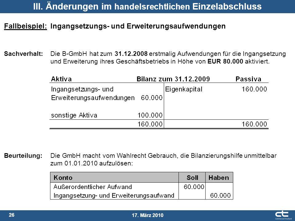 26 17. März 2010 III. Änderungen im handelsrechtlichen Einzelabschluss Fallbeispiel: Ingangsetzungs- und Erweiterungsaufwendungen Sachverhalt: Die B-G