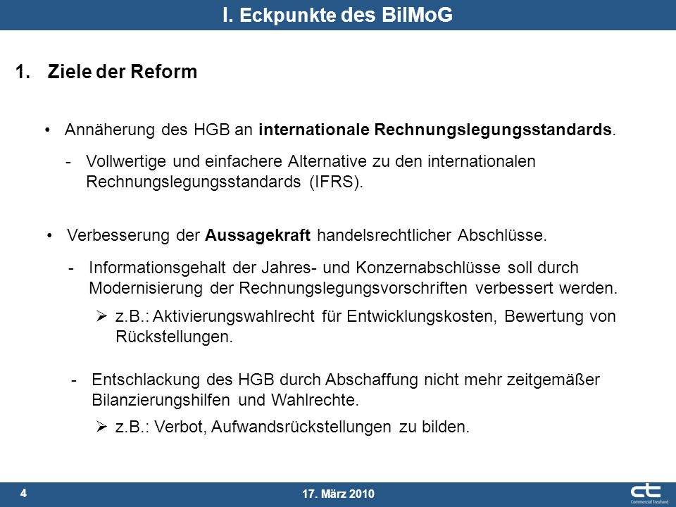 4 17. März 2010 I. Eckpunkte des BilMoG Annäherung des HGB an internationale Rechnungslegungsstandards. 1. Ziele der Reform -Informationsgehalt der Ja
