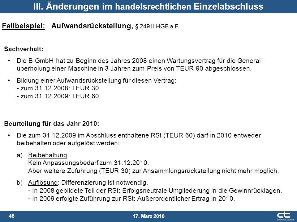 45 17. März 2010 III. Änderungen im handelsrechtlichen Einzelabschluss Fallbeispiel: Aufwandsrückstellung, § 249 II HGB a.F. Sachverhalt: Die B-GmbH h