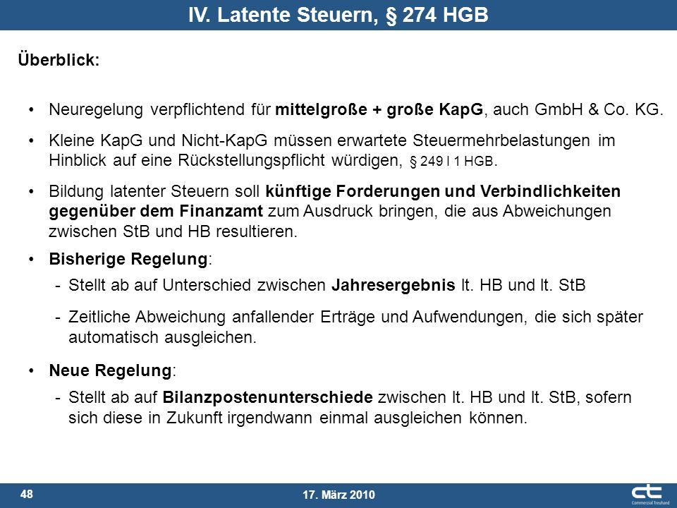 48 17. März 2010 IV. Latente Steuern, § 274 HGB Überblick: Neuregelung verpflichtend für mittelgroße + große KapG, auch GmbH & Co. KG. Kleine KapG und