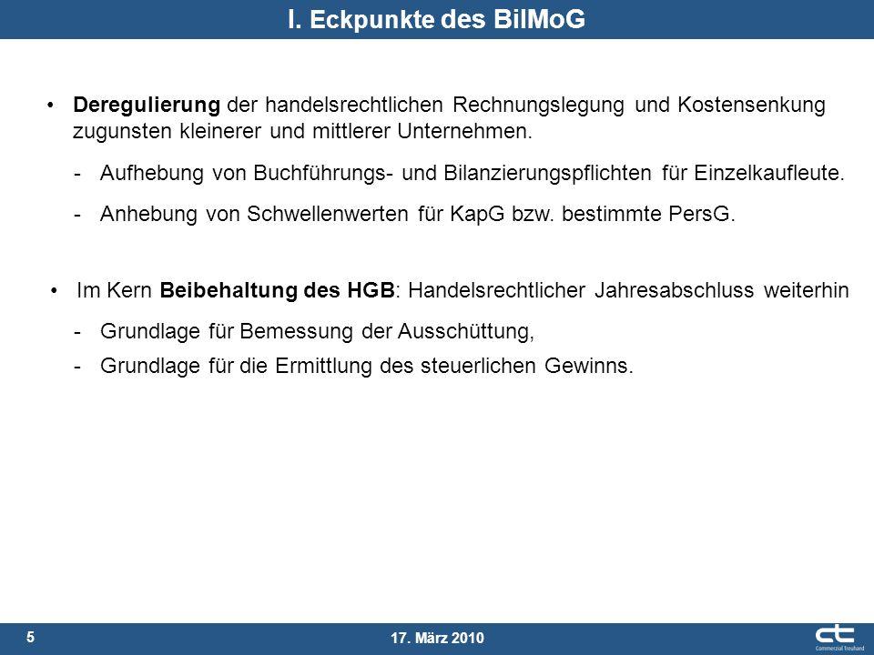 5 17. März 2010 I. Eckpunkte des BilMoG Im Kern Beibehaltung des HGB: Handelsrechtlicher Jahresabschluss weiterhin -Grundlage für Bemessung der Aussch