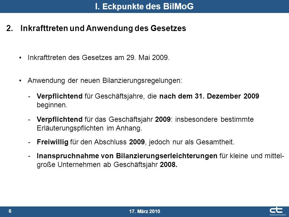 6 17. März 2010 I. Eckpunkte des BilMoG 2. Inkrafttreten und Anwendung des Gesetzes Anwendung der neuen Bilanzierungsregelungen: -Verpflichtend für Ge