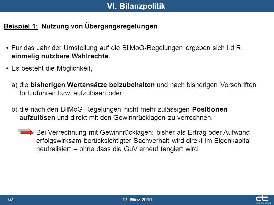 67 17. März 2010 VI. Bilanzpolitik Beispiel 1: Nutzung von Übergangsregelungen Für das Jahr der Umstellung auf die BilMoG-Regelungen ergeben sich i.d.
