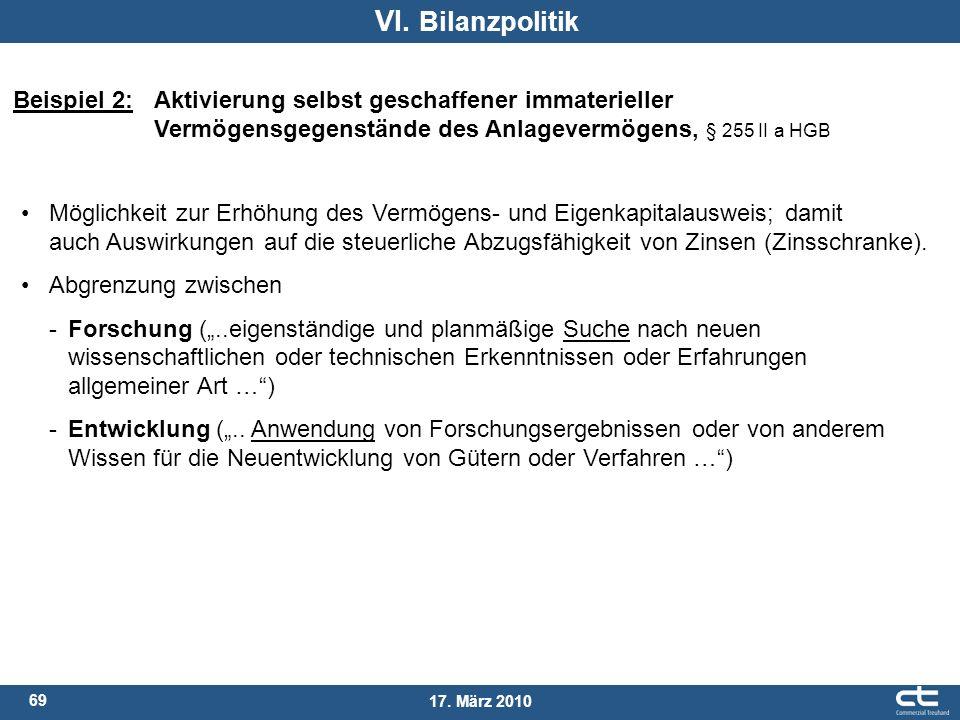69 17. März 2010 VI. Bilanzpolitik Beispiel 2: Aktivierung selbst geschaffener immaterieller Vermögensgegenstände des Anlagevermögens, § 255 II a HGB