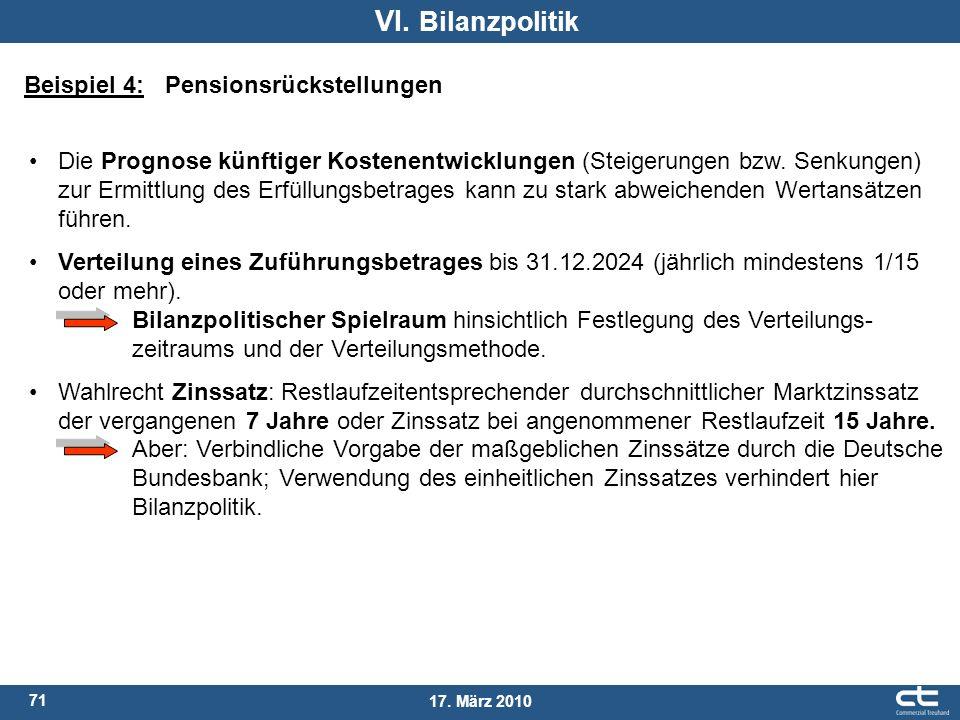 71 17. März 2010 VI. Bilanzpolitik Beispiel 4: Pensionsrückstellungen Die Prognose künftiger Kostenentwicklungen (Steigerungen bzw. Senkungen) zur Erm