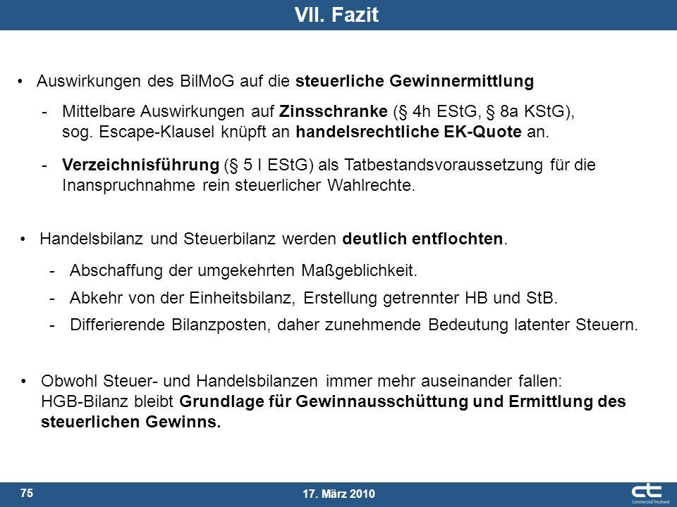 75 17. März 2010 VII. Fazit Auswirkungen des BilMoG auf die steuerliche Gewinnermittlung -Mittelbare Auswirkungen auf Zinsschranke (§ 4h EStG, § 8a KS