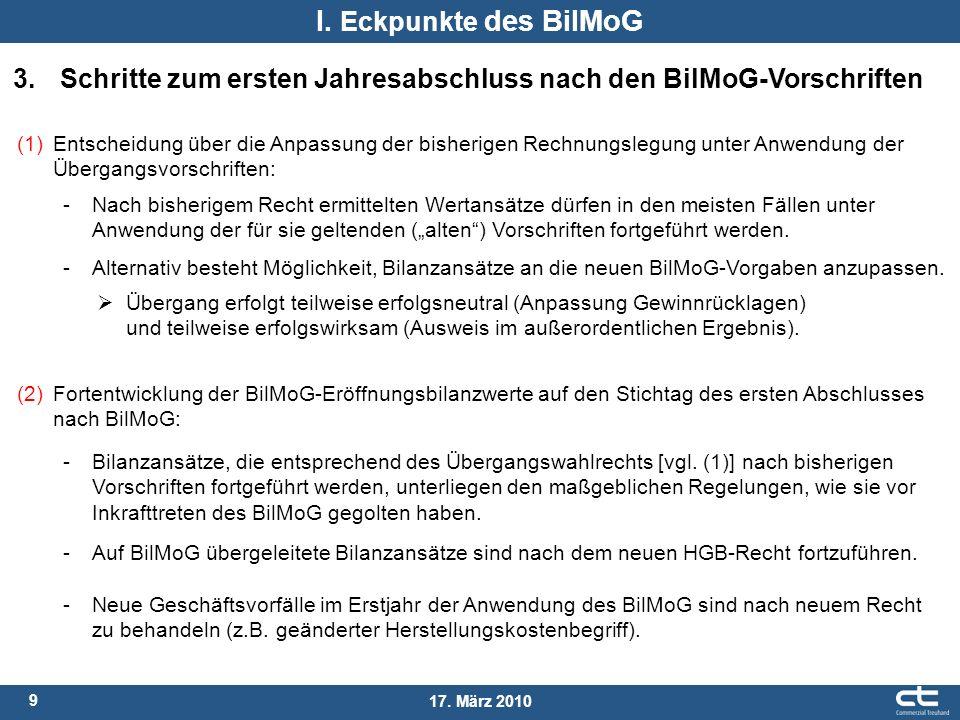 9 17. März 2010 I. Eckpunkte des BilMoG 3. Schritte zum ersten Jahresabschluss nach den BilMoG-Vorschriften (1) Entscheidung über die Anpassung der bi