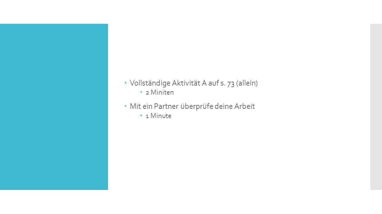  Vollständige Aktivität A auf s. 73 (allein)  2 Miniten  Mit ein Partner überprüfe deine Arbeit  1 Minute