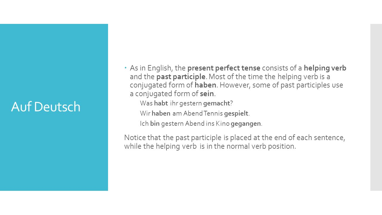 Auf Deutsch  As in English, the present perfect tense consists of a helping verb and the past participle.