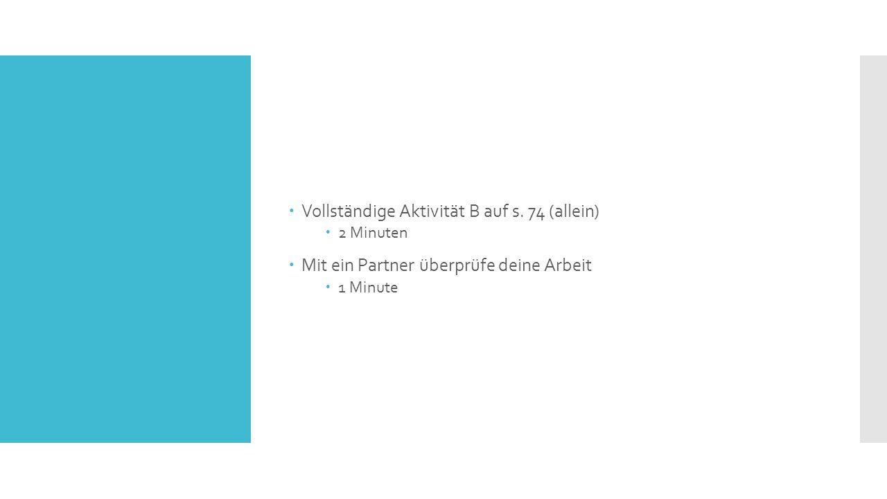  Vollständige Aktivität B auf s. 74 (allein)  2 Minuten  Mit ein Partner überprüfe deine Arbeit  1 Minute