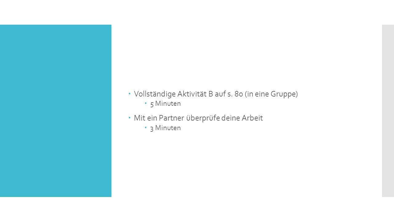  Vollständige Aktivität B auf s. 80 (in eine Gruppe)  5 Minuten  Mit ein Partner überprüfe deine Arbeit  3 Minuten