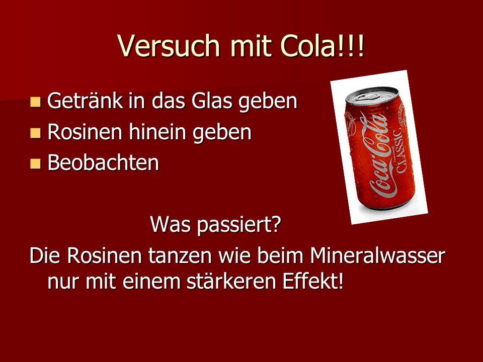 Versuch mit Cola!!! Getränk in das Glas geben Getränk in das Glas geben Rosinen hinein geben Rosinen hinein geben Beobachten Beobachten Was passiert?