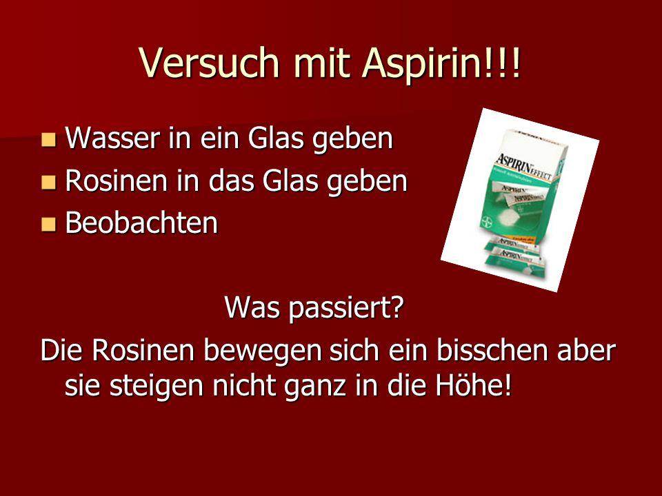 Versuch mit Aspirin!!! Wasser in ein Glas geben Wasser in ein Glas geben Rosinen in das Glas geben Rosinen in das Glas geben Beobachten Beobachten Was