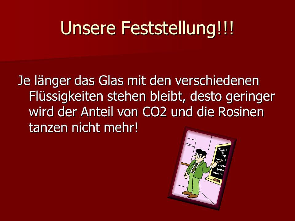 Unsere Feststellung!!! Je länger das Glas mit den verschiedenen Flüssigkeiten stehen bleibt, desto geringer wird der Anteil von CO2 und die Rosinen ta