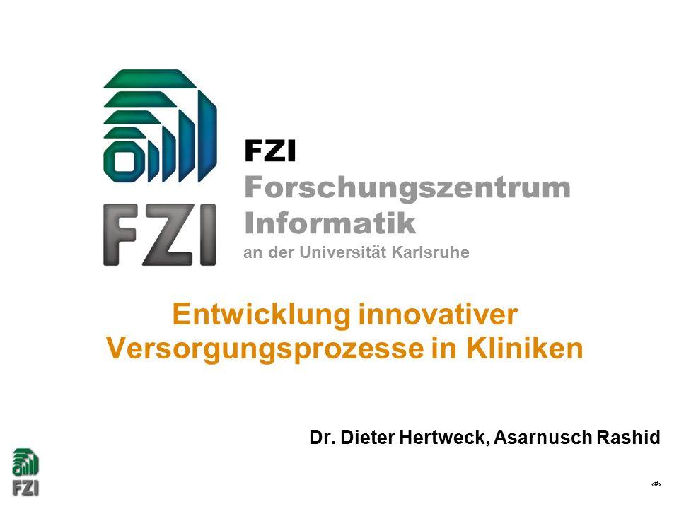 1 FZI Forschungszentrum Informatik an der Universität Karlsruhe Entwicklung innovativer Versorgungsprozesse in Kliniken Dr. Dieter Hertweck, Asarnusch
