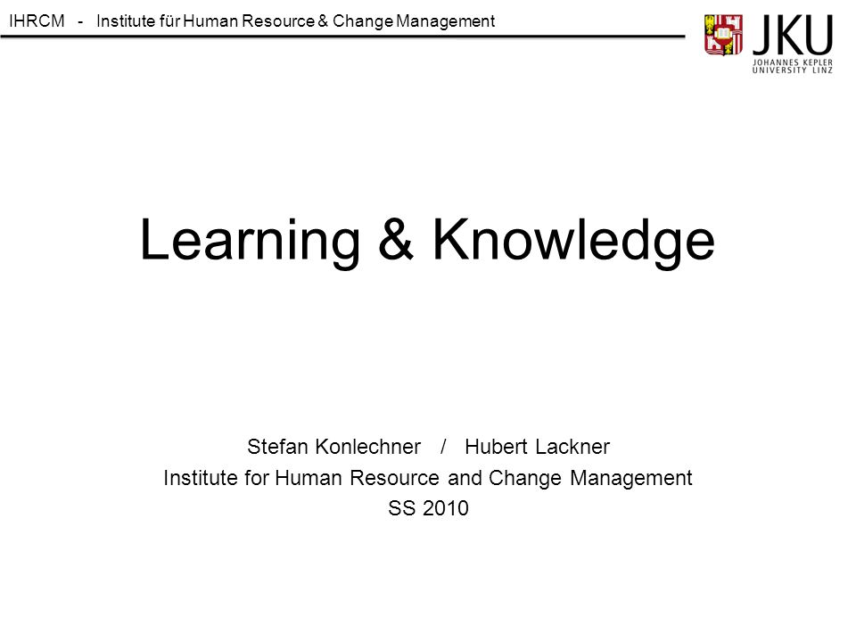 IHRCM - Institute für Human Resource & Change Management Learning & Knowledge Stefan Konlechner / Hubert Lackner Institute for Human Resource and Chan
