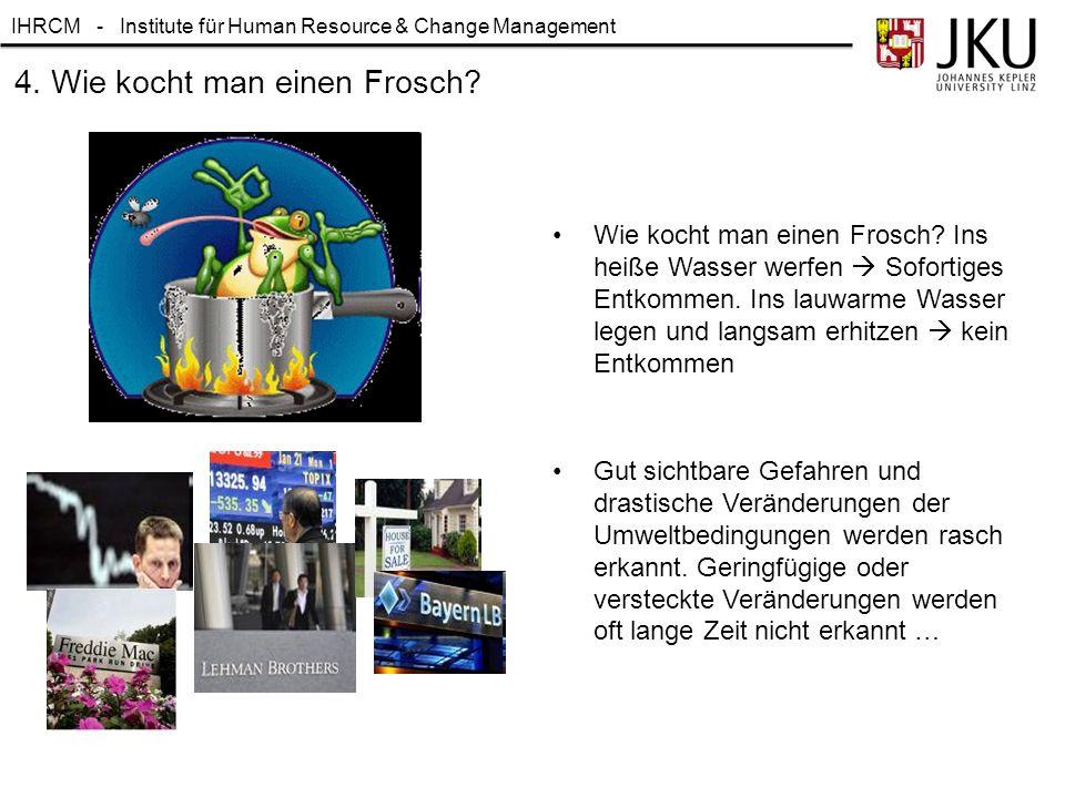 IHRCM - Institute für Human Resource & Change Management Wie kocht man einen Frosch? Ins heiße Wasser werfen  Sofortiges Entkommen. Ins lauwarme Wass