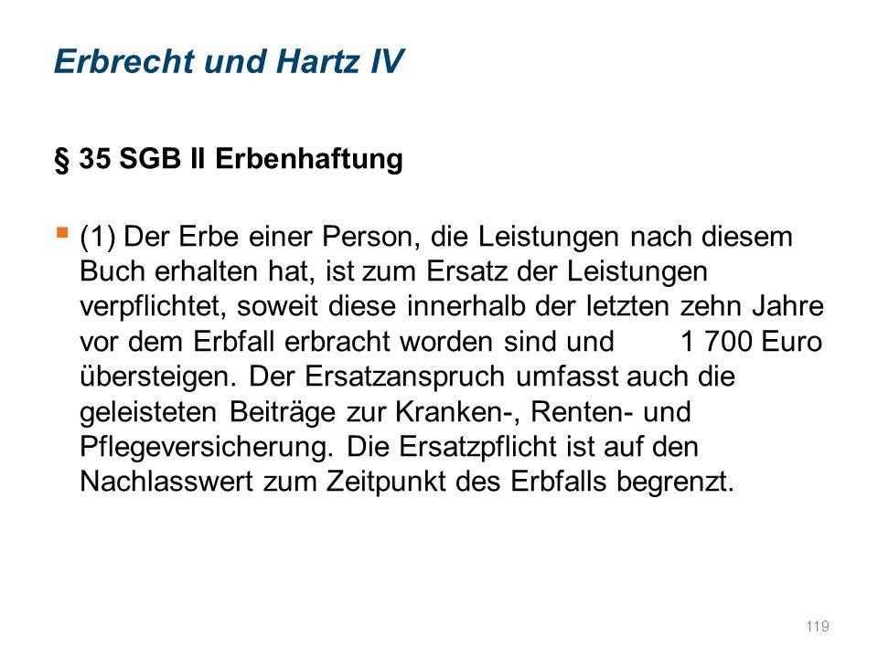 119 Erbrecht und Hartz IV § 35 SGB II Erbenhaftung  (1) Der Erbe einer Person, die Leistungen nach diesem Buch erhalten hat, ist zum Ersatz der Leistungen verpflichtet, soweit diese innerhalb der letzten zehn Jahre vor dem Erbfall erbracht worden sind und 1 700 Euro übersteigen.