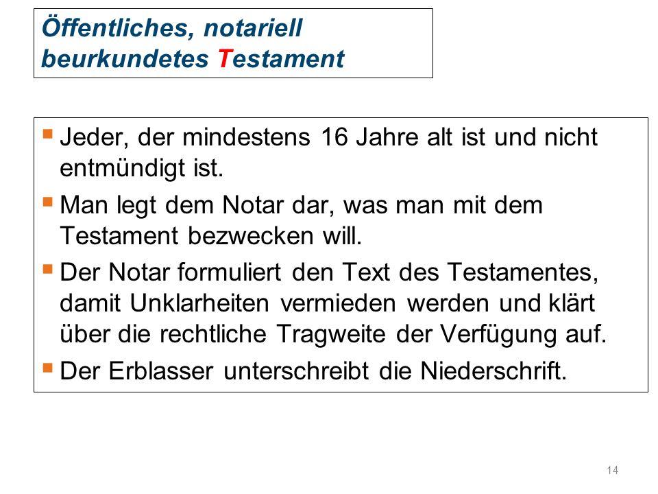Öffentliches, notariell beurkundetes Testament  Jeder, der mindestens 16 Jahre alt ist und nicht entmündigt ist.