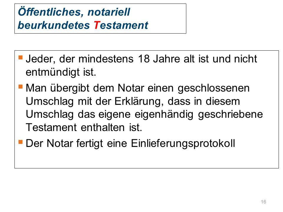 Öffentliches, notariell beurkundetes Testament  Jeder, der mindestens 18 Jahre alt ist und nicht entmündigt ist.