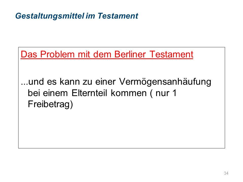 Das Problem mit dem Berliner Testament...und es kann zu einer Vermögensanhäufung bei einem Elternteil kommen ( nur 1 Freibetrag) Gestaltungsmittel im Testament 34