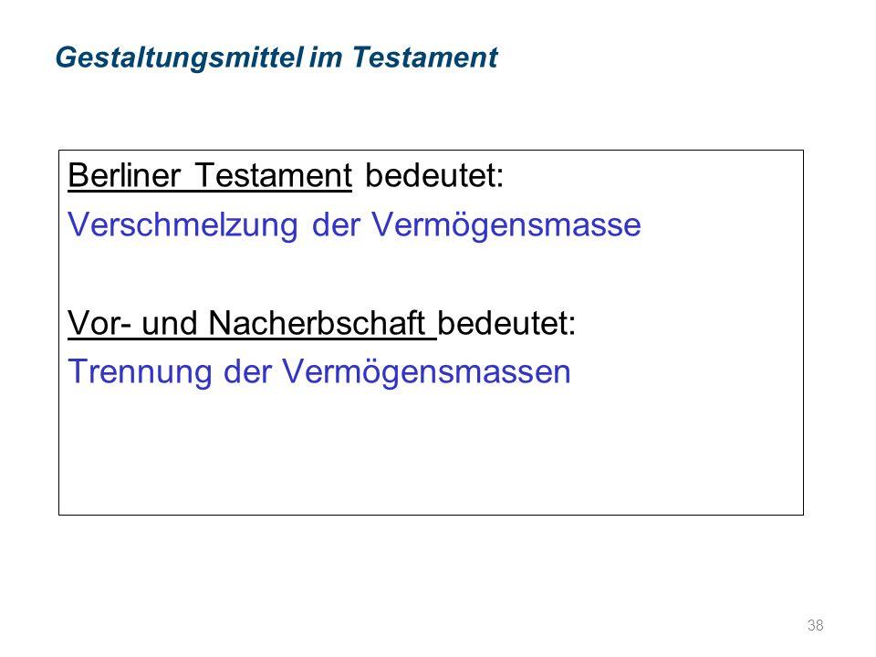 Berliner Testament bedeutet: Verschmelzung der Vermögensmasse Vor- und Nacherbschaft bedeutet: Trennung der Vermögensmassen Gestaltungsmittel im Testament 38