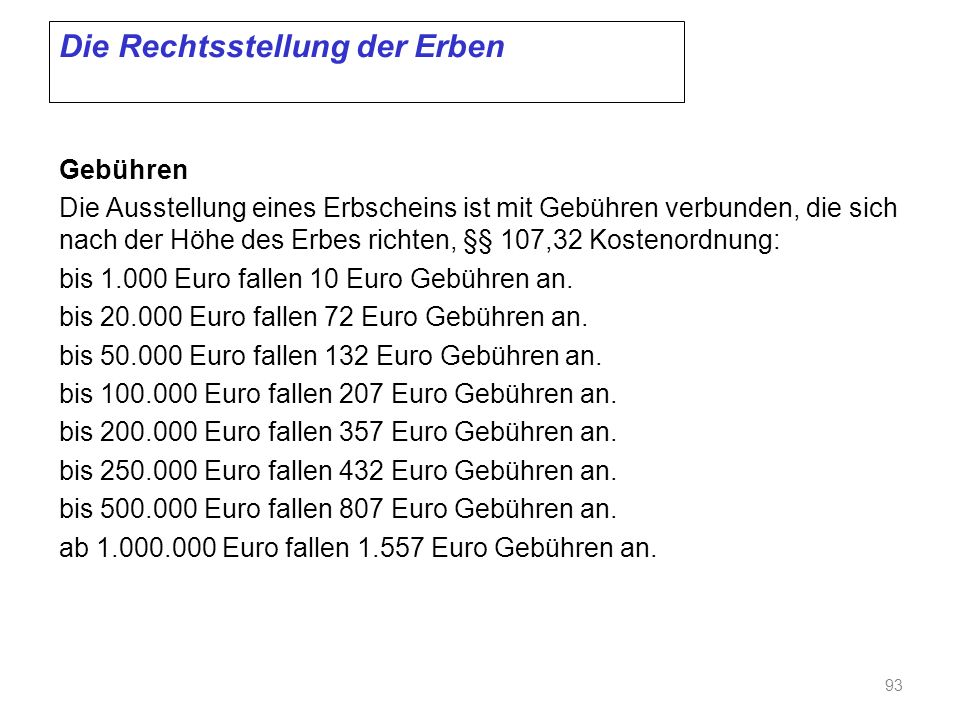 Die Rechtsstellung der Erben Gebühren Die Ausstellung eines Erbscheins ist mit Gebühren verbunden, die sich nach der Höhe des Erbes richten, §§ 107,32 Kostenordnung: bis 1.000 Euro fallen 10 Euro Gebühren an.