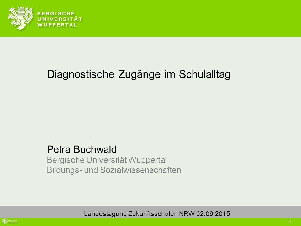 1 Petra Buchwald Bergische Universität Wuppertal Bildungs- und Sozialwissenschaften Diagnostische Zugänge im Schulalltag Landestagung Zukunftsschulen NRW 02.09.2015