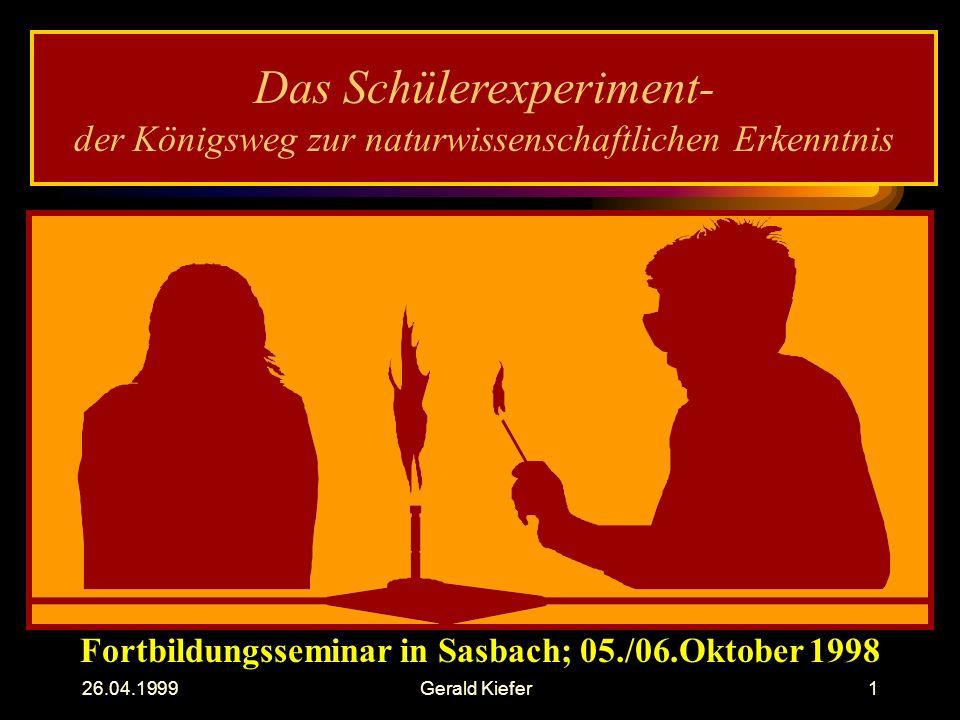 26.04.1999Gerald Kiefer1 Das Schülerexperiment- der Königsweg zur naturwissenschaftlichen Erkenntnis Fortbildungsseminar in Sasbach; 05./06.Oktober 1998
