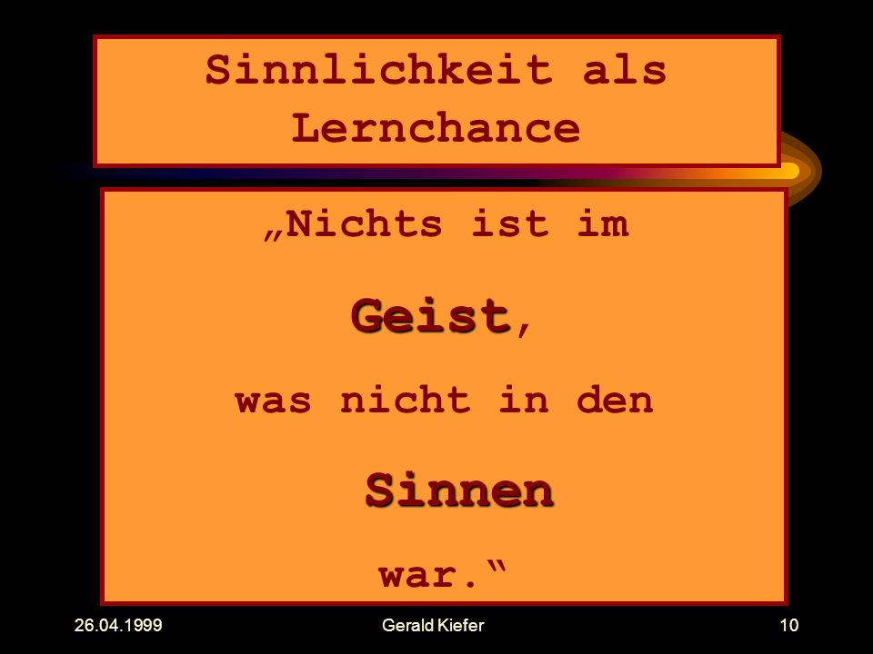 """26.04.1999Gerald Kiefer10 Sinnlichkeit als Lernchance """"Nichts ist im Geist Geist, was nicht in den Sinnen war."""""""